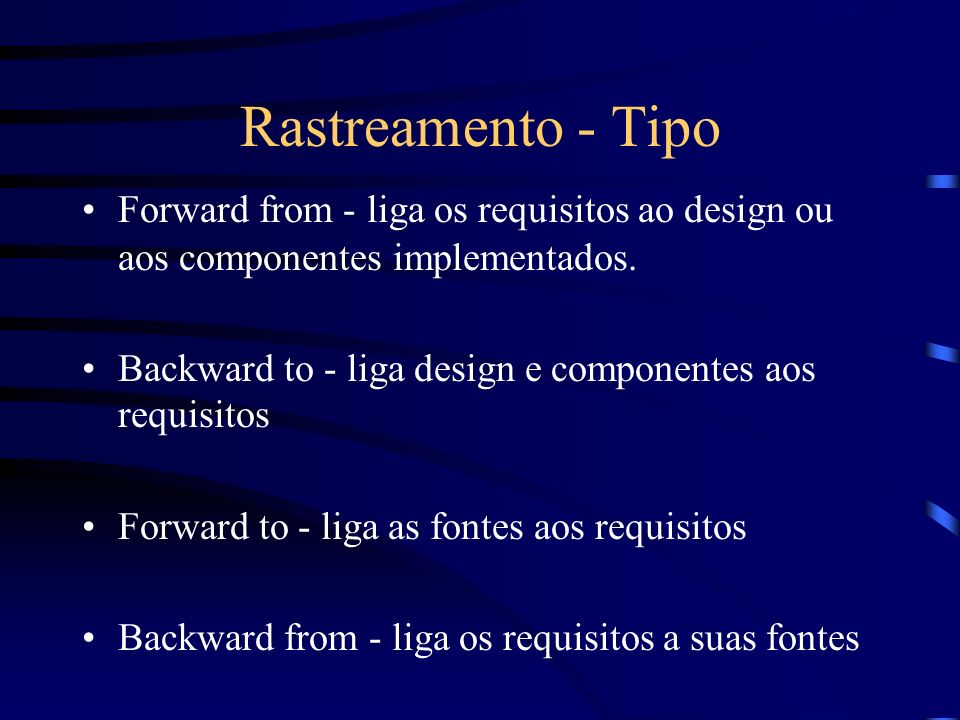 Rastreamento - Tipo Forward from - liga os requisitos ao design ou aos componentes implementados. Backward to - liga design e componentes aos requisit