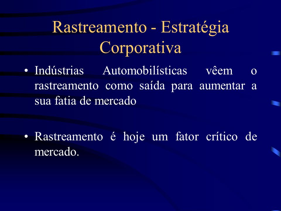 Rastreamento - Estratégia Corporativa Indústrias Automobilísticas vêem o rastreamento como saída para aumentar a sua fatia de mercado Rastreamento é h
