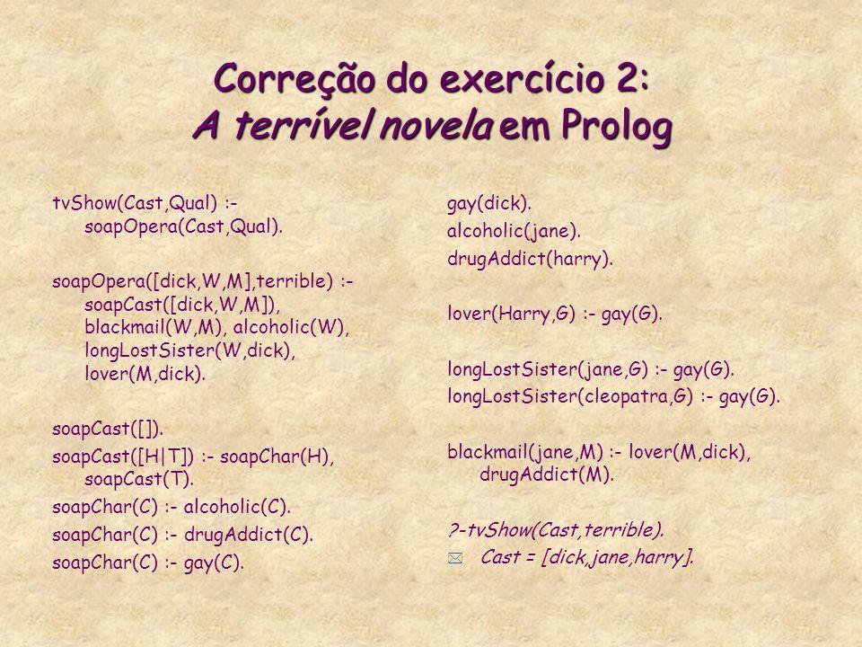 Correção do exercício 2: A terrível novela em Prolog tvShow(Cast,Qual) :- soapOpera(Cast,Qual).