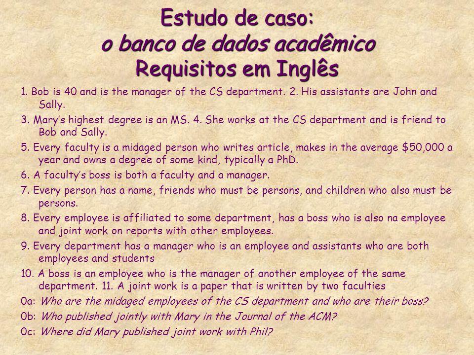 Estudo de caso: o banco de dados acadêmico Requisitos em Inglês 1. Bob is 40 and is the manager of the CS department. 2. His assistants are John and S