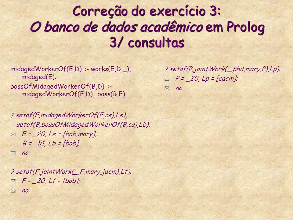 Correção do exercício 3: O banco de dados acadêmico em Prolog 3/ consultas midagedWorkerOf(E,D) :- works(E,D,_), midaged(E). bossOfMidagedWorkerOf(B,D