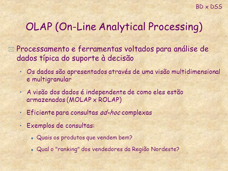 OLAP (On-Line Analytical Processing) * Processamento e ferramentas voltados para análise de dados típica do suporte à decisão Os dados são apresentado