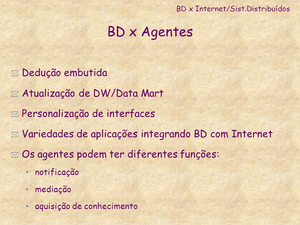 BD x Agentes * Dedução embutida * Atualização de DW/Data Mart * Personalização de interfaces * Variedades de aplicações integrando BD com Internet * O