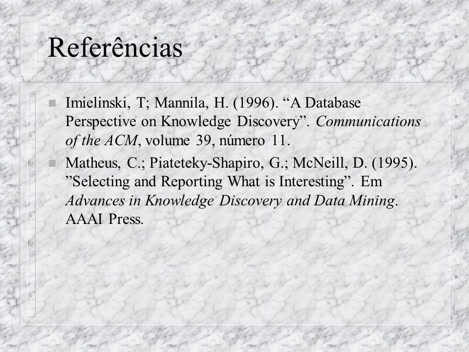 Referências n Imielinski, T; Mannila, H. (1996). A Database Perspective on Knowledge Discovery. Communications of the ACM, volume 39, número 11. n Mat