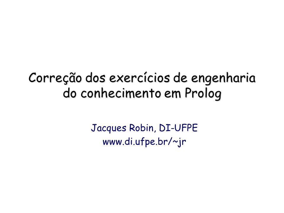 Correção dos exercícios de engenharia do conhecimento em Prolog Jacques Robin, DI-UFPE www.di.ufpe.br/~jr