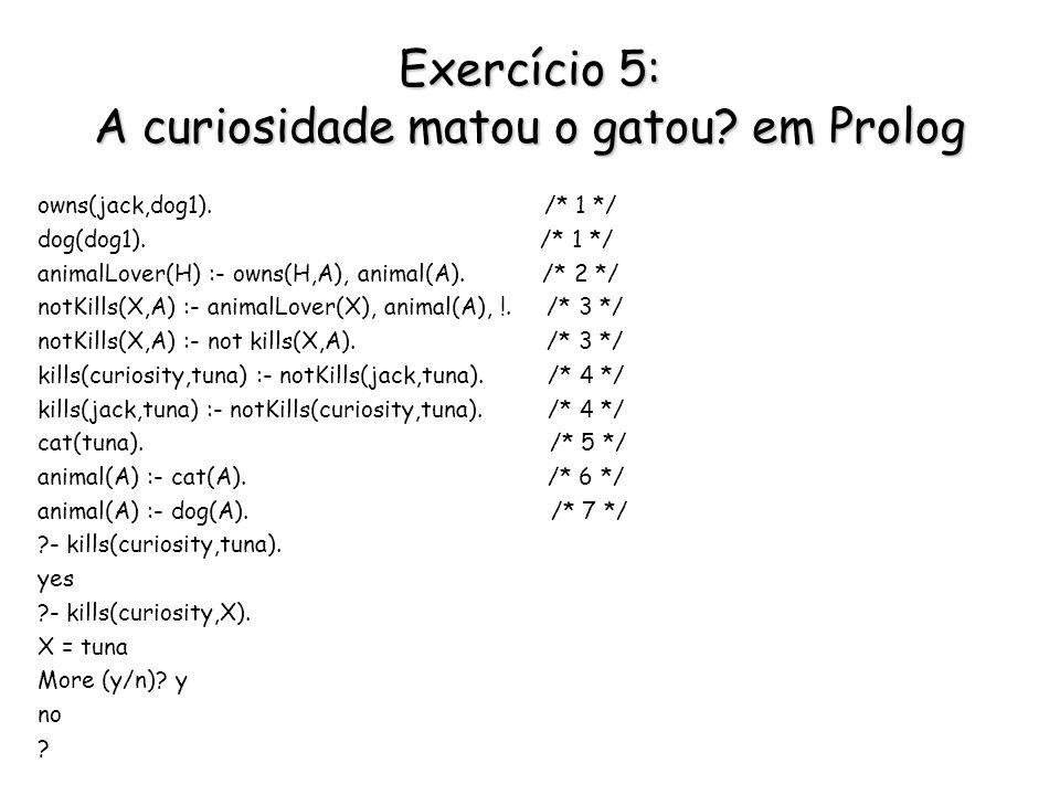 Exercício 5: A curiosidade matou o gatou? em Prolog owns(jack,dog1). /* 1 */ dog(dog1). /* 1 */ animalLover(H) :- owns(H,A), animal(A). /* 2 */ notKil