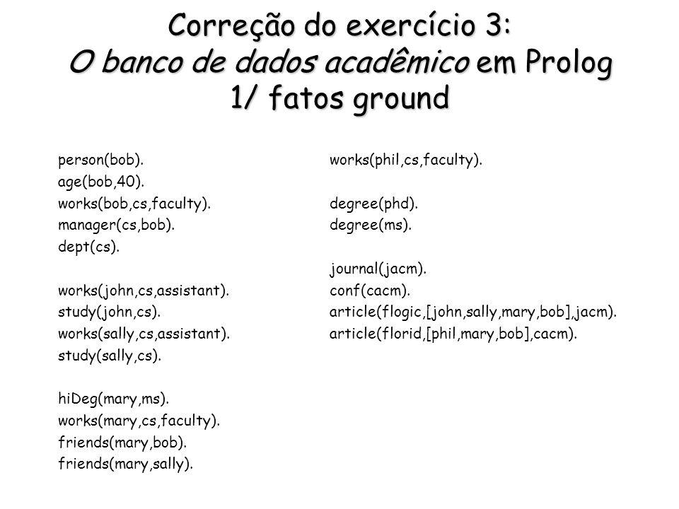 Correção do exercício 3: O banco de dados acadêmico em Prolog 1/ fatos ground person(bob). age(bob,40). works(bob,cs,faculty). manager(cs,bob). dept(c
