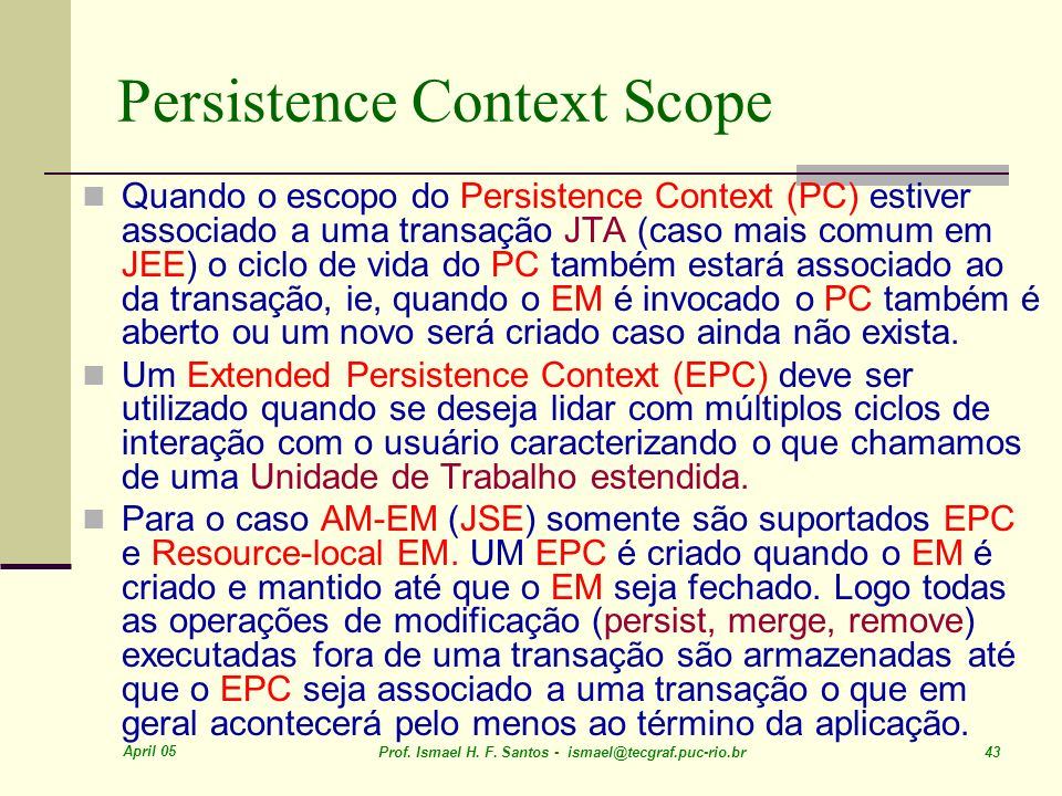 April 05 Prof. Ismael H. F. Santos - ismael@tecgraf.puc-rio.br 43 Persistence Context Scope Quando o escopo do Persistence Context (PC) estiver associ