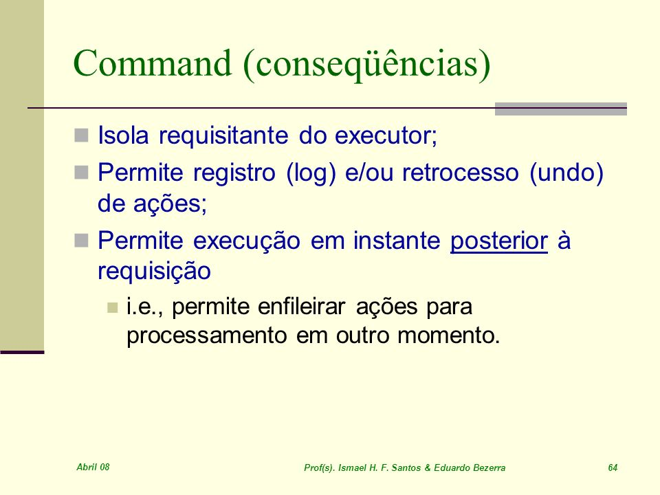 Abril 08 Prof(s). Ismael H. F. Santos & Eduardo Bezerra 64 Command (conseqüências) Isola requisitante do executor; Permite registro (log) e/ou retroce