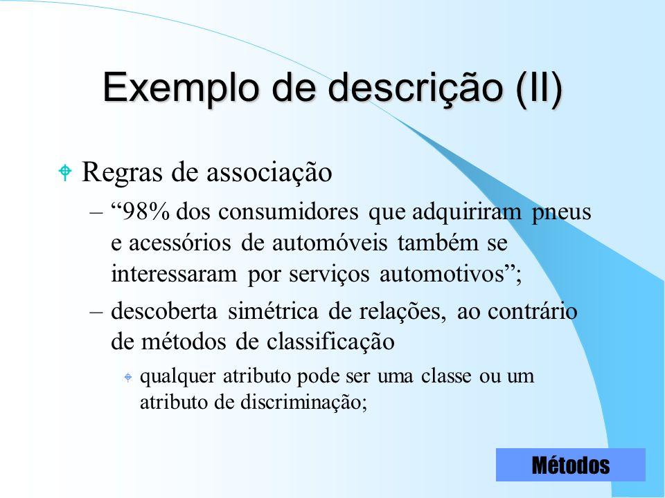 Exemplo de descrição (II) W Regras de associação –98% dos consumidores que adquiriram pneus e acessórios de automóveis também se interessaram por serv