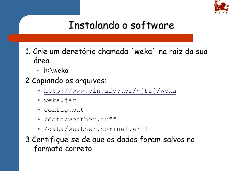 Instalando o software 1. Crie um deretório chamada ´weka´ na raiz da sua área h:\weka 2.Copiando os arquivos: http://www.cin.ufpe.br/~jbrj/weka weka.j