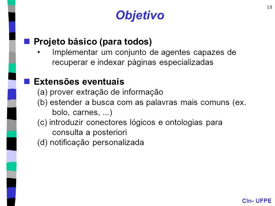 CIn- UFPE 18 Objetivo Projeto básico (para todos) Implementar um conjunto de agentes capazes de recuperar e indexar páginas especializadas Extensões eventuais (a) prover extração de informação (b) estender a busca com as palavras mais comuns (ex.