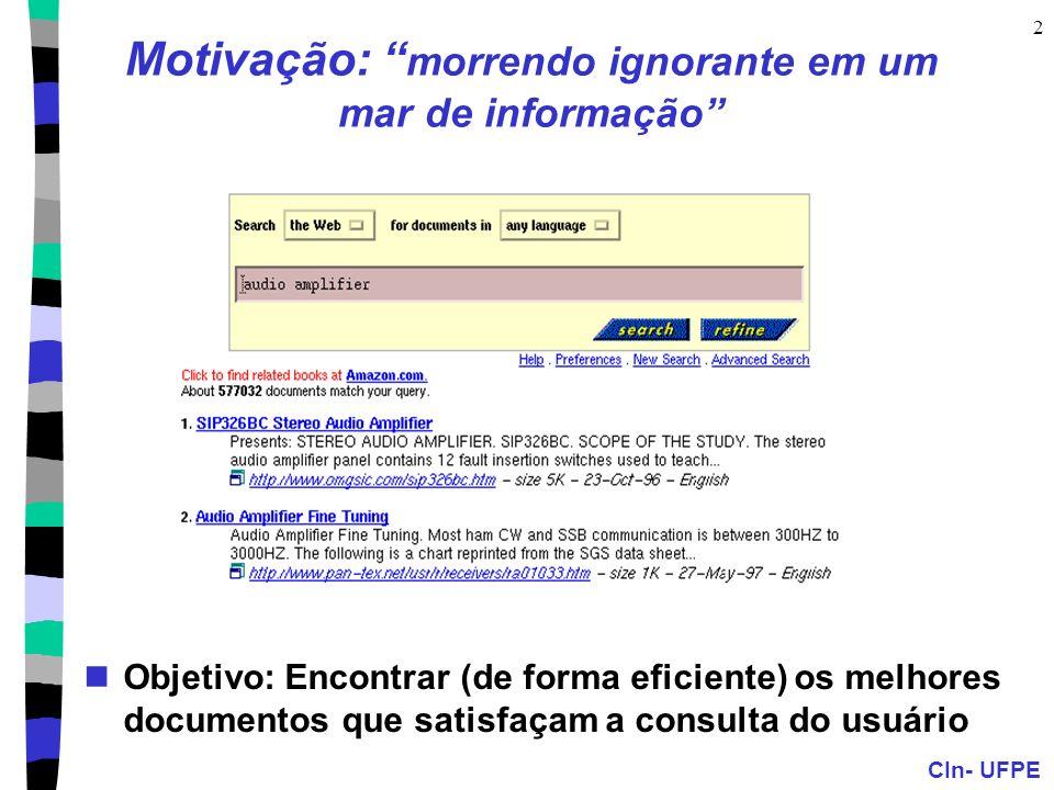 CIn- UFPE 2 Motivação: morrendo ignorante em um mar de informação Objetivo: Encontrar (de forma eficiente) os melhores documentos que satisfaçam a consulta do usuário