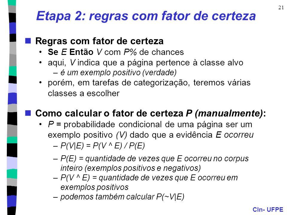 CIn- UFPE 21 Etapa 2: regras com fator de certeza Regras com fator de certeza Se E Então V com P% de chances aqui, V indica que a página pertence à classe alvo –é um exemplo positivo (verdade) porém, em tarefas de categorização, teremos várias classes a escolher Como calcular o fator de certeza P (manualmente): P = probabilidade condicional de uma página ser um exemplo positivo (V) dado que a evidência E ocorreu –P(V|E) = P(V ^ E) / P(E) –P(E) = quantidade de vezes que E ocorreu no corpus inteiro (exemplos positivos e negativos) –P(V ^ E) = quantidade de vezes que E ocorreu em exemplos positivos –podemos também calcular P(~V|E)