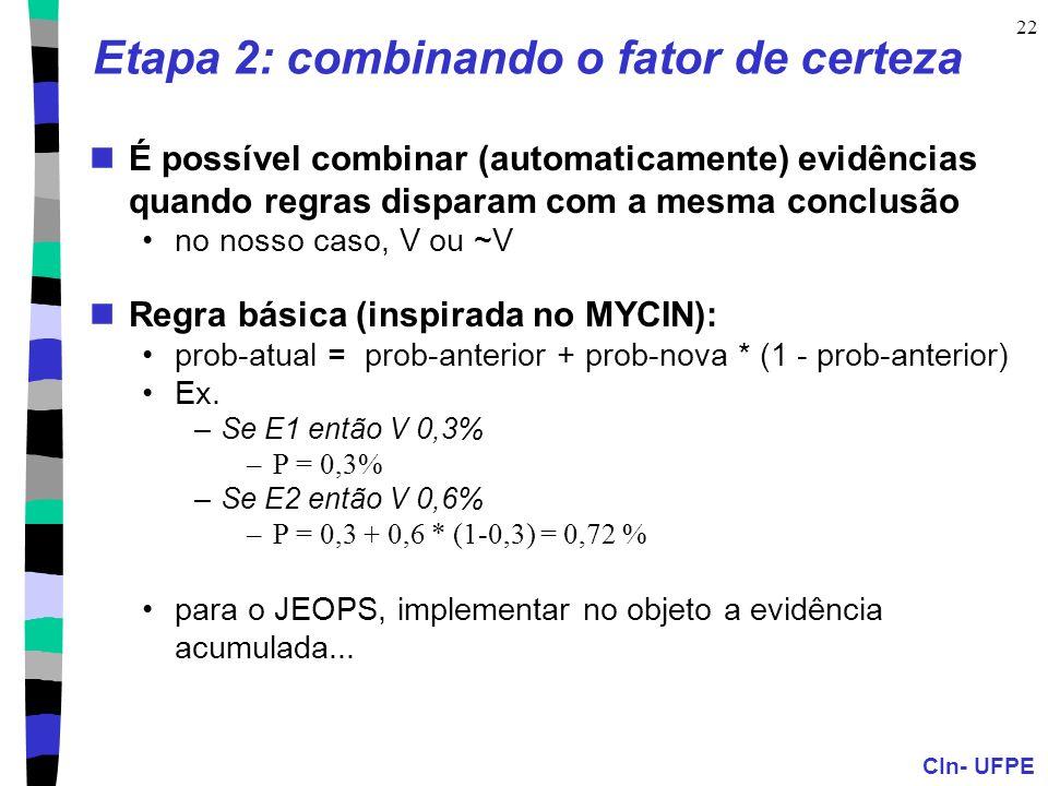CIn- UFPE 22 Etapa 2: combinando o fator de certeza É possível combinar (automaticamente) evidências quando regras disparam com a mesma conclusão no nosso caso, V ou ~V Regra básica (inspirada no MYCIN): prob-atual = prob-anterior + prob-nova * (1 - prob-anterior) Ex.