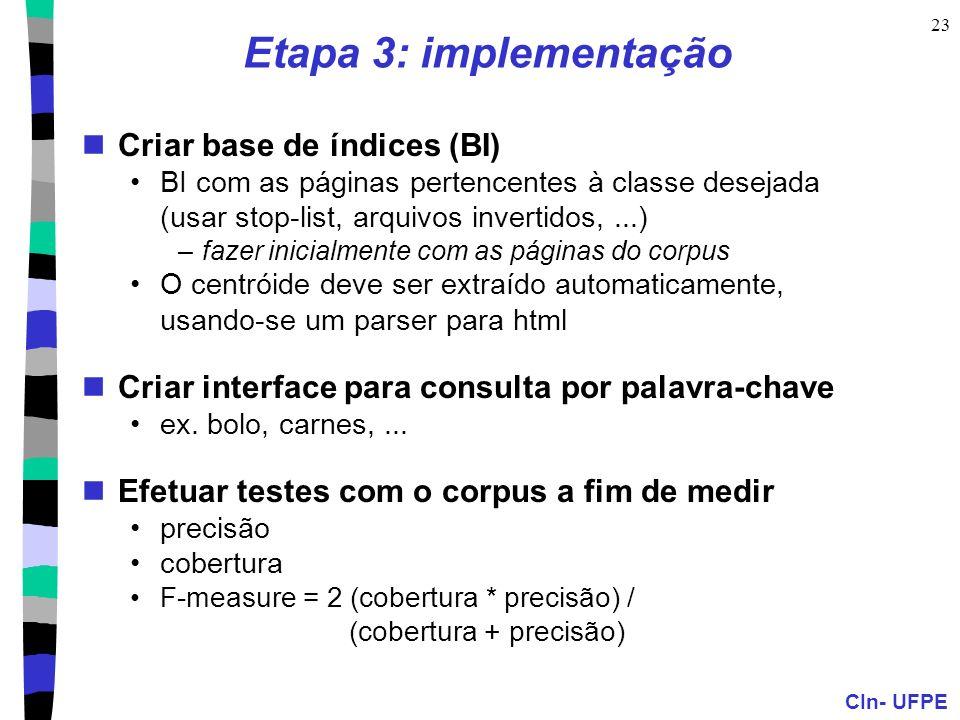 CIn- UFPE 23 Etapa 3: implementação Criar base de índices (BI) BI com as páginas pertencentes à classe desejada (usar stop-list, arquivos invertidos,...) –fazer inicialmente com as páginas do corpus O centróide deve ser extraído automaticamente, usando-se um parser para html Criar interface para consulta por palavra-chave ex.