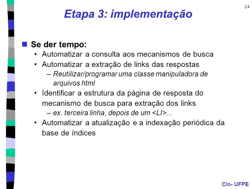 CIn- UFPE 24 Etapa 3: implementação Se der tempo: Automatizar a consulta aos mecanismos de busca Automatizar a extração de links das respostas –Reutilizar/programar uma classe manipuladora de arquivos html Identificar a estrutura da página de resposta do mecanismo de busca para extração dos links –ex.