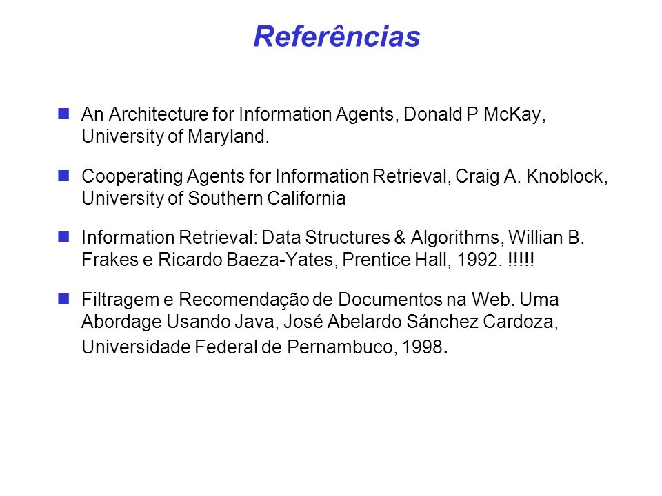 Referências An Architecture for Information Agents, Donald P McKay, University of Maryland. Cooperating Agents for Information Retrieval, Craig A. Kno