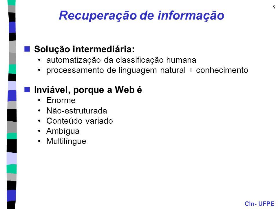 CIn- UFPE 5 Recuperação de informação Solução intermediária: automatização da classificação humana processamento de linguagem natural + conhecimento Inviável, porque a Web é Enorme Não-estruturada Conteúdo variado Ambígua Multilíngue