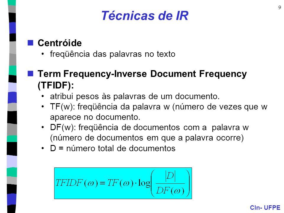 CIn- UFPE 9 Técnicas de IR Centróide freqüência das palavras no texto Term Frequency-Inverse Document Frequency (TFIDF): atribui pesos às palavras de um documento.
