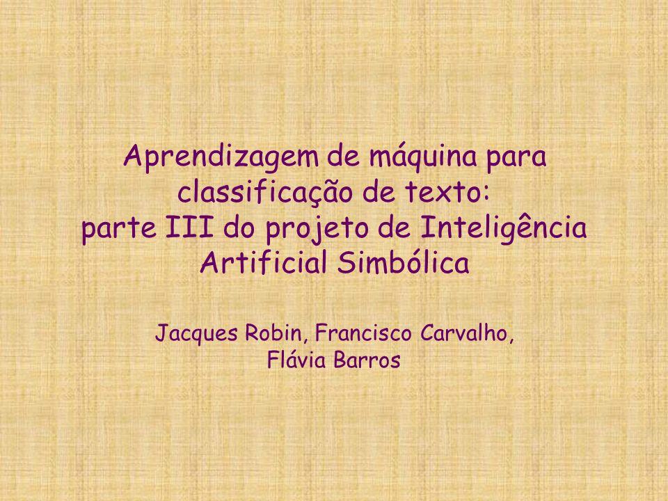 Aprendizagem de máquina para classificação de texto: parte III do projeto de Inteligência Artificial Simbólica Jacques Robin, Francisco Carvalho, Fláv