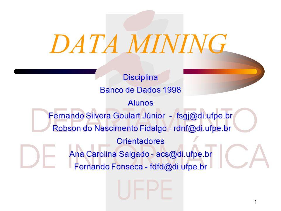 1 DATA MINING Disciplina Banco de Dados 1998 Alunos Fernando Silvera Goulart Júnior - fsgj@di.ufpe.br Robson do Nascimento Fidalgo - rdnf@di.ufpe.br Robson do Nascimento Fidalgo - rdnf@di.ufpe.brOrientadores Ana Carolina Salgado - acs@di.ufpe.br Fernando Fonseca - fdfd@di.ufpe.br