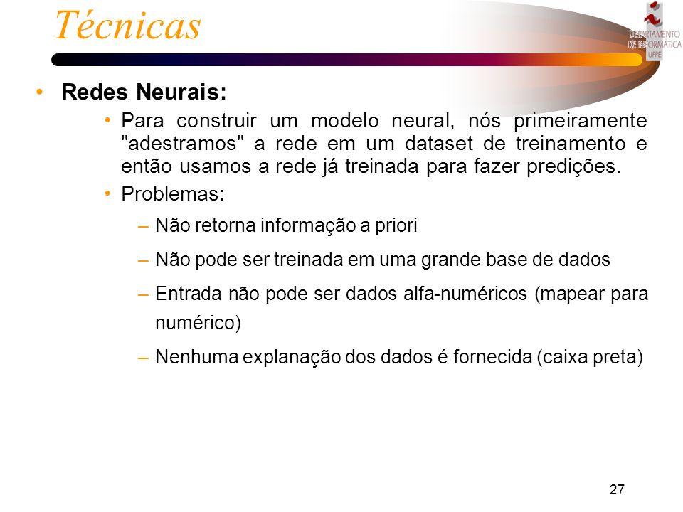 26 Técnicas Redes Neurais: –É uma abordagem computacional que envolve desenvolvimento de estruturas matemáticas com a habilidade de aprender. (modelo