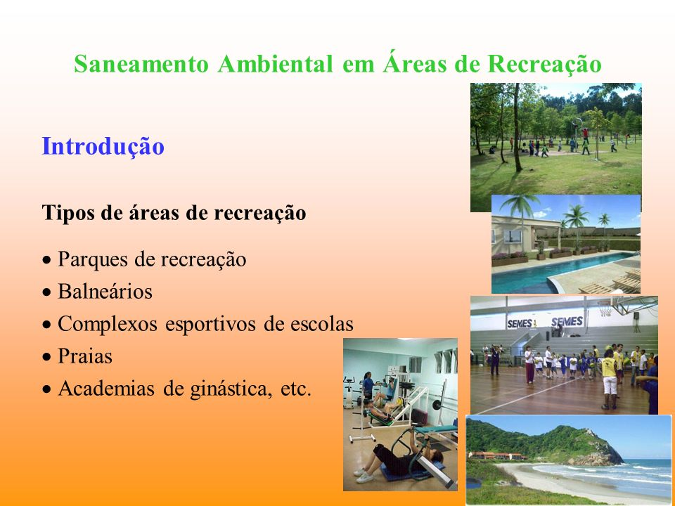 Saneamento Ambiental em Áreas de Recreação Principais medidas de saneamento ambiental em áreas de recreação Academias de ginástica Coleta seletiva dos resíduos sólidos; Coleta e destino adequados dos resíduos orgânicos; Disponibilidade de banheiros, sanitários e lavatórios para higienização; Higienizacão periódica e permanente de equipamentos e acessórios; Tratamento e acompanhamento da qualidade da água em piscinas, se houver.
