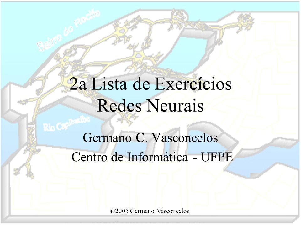 ©2005 Germano Vasconcelos 2a Lista de Exercícios Redes Neurais Germano C. Vasconcelos Centro de Informática - UFPE