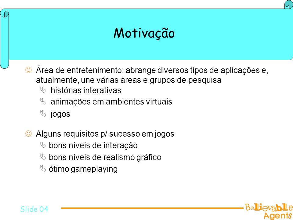 Motivação Alguns requisitos p/ sucesso em jogos bons níveis de interação bons níveis de realismo gráfico ótimo gameplaying Slide 04 Área de entretenim