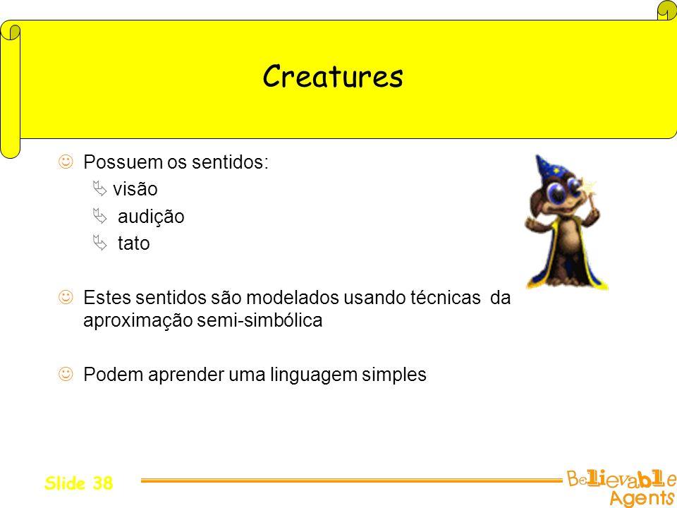Creatures Possuem os sentidos: visão audição tato Estes sentidos são modelados usando técnicas da aproximação semi-simbólica Podem aprender uma lingua