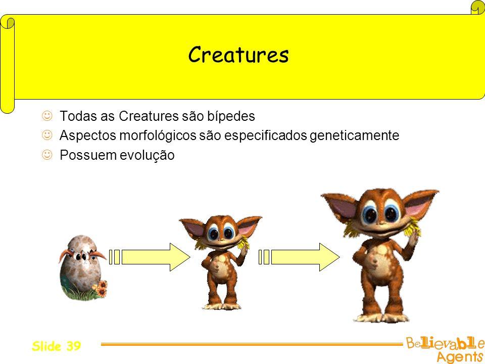 Creatures Todas as Creatures são bípedes Aspectos morfológicos são especificados geneticamente Possuem evolução Slide 39