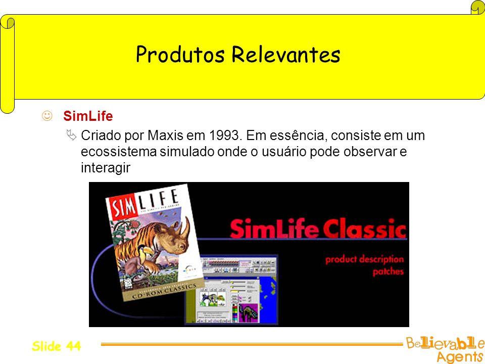 Produtos Relevantes SimLife Criado por Maxis em 1993. Em essência, consiste em um ecossistema simulado onde o usuário pode observar e interagir Slide