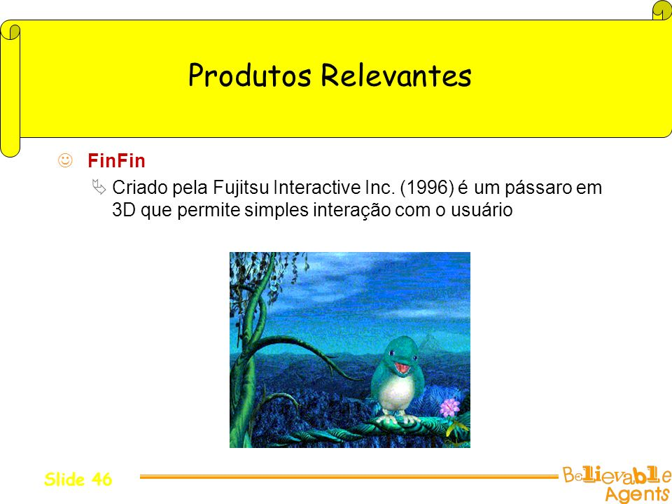 Produtos Relevantes FinFin Criado pela Fujitsu Interactive Inc. (1996) é um pássaro em 3D que permite simples interação com o usuário Slide 46