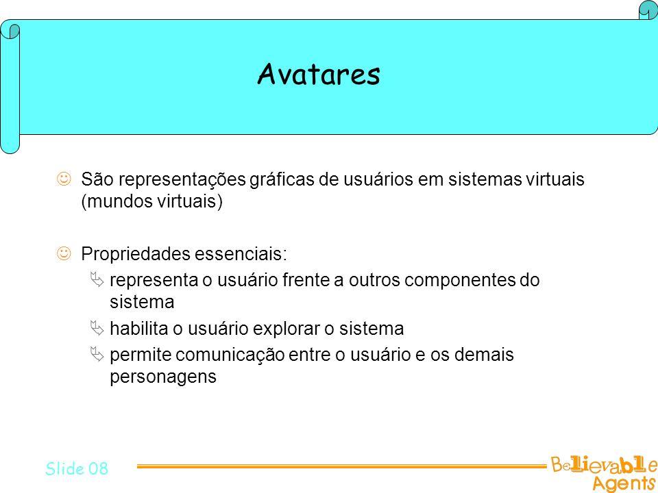 Avatares São representações gráficas de usuários em sistemas virtuais (mundos virtuais) Propriedades essenciais: representa o usuário frente a outros