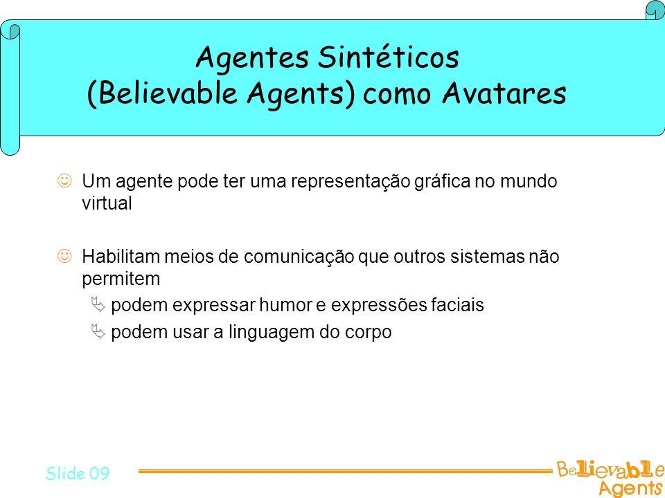 Agentes Sintéticos (Believable Agents) como Avatares Um agente pode ter uma representação gráfica no mundo virtual Habilitam meios de comunicação que