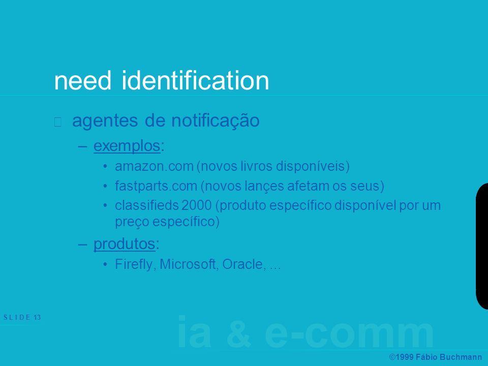 ia & e-comm S L I D E 13 ©1999 Fábio Buchmann need identification agentes de notificação –exemplos: amazon.com (novos livros disponíveis) fastparts.co