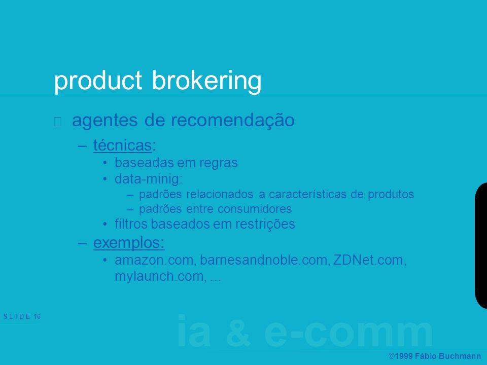 ia & e-comm S L I D E 16 ©1999 Fábio Buchmann product brokering agentes de recomendação –técnicas: baseadas em regras data-minig: –padrões relacionado