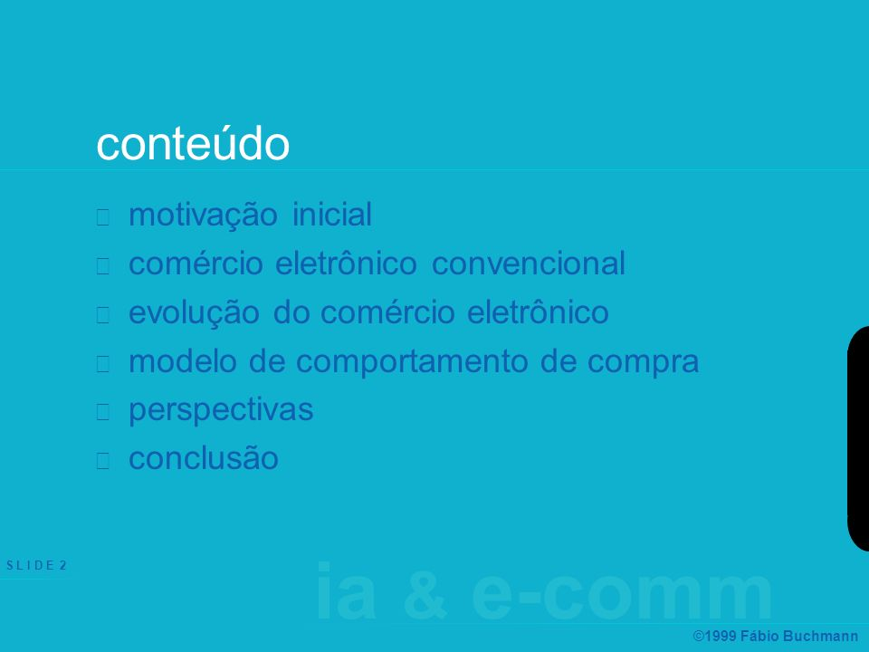 S L I D E 2 ©1999 Fábio Buchmann conteúdo motivação inicial comércio eletrônico convencional evolução do comércio eletrônico modelo de comportamento de compra perspectivas conclusão