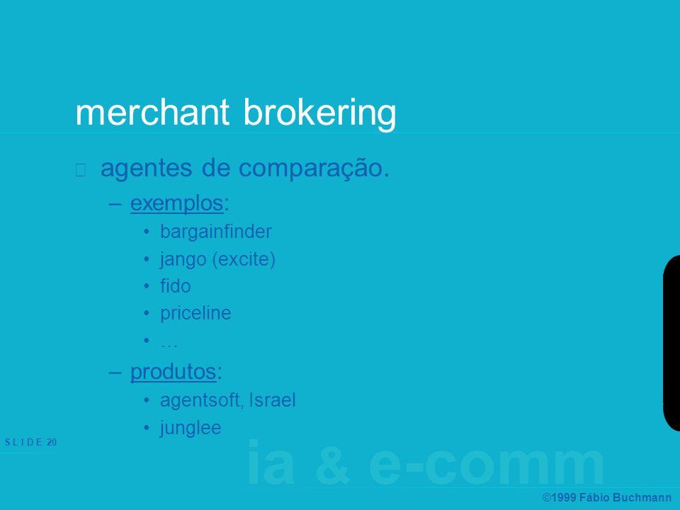 ia & e-comm S L I D E 20 ©1999 Fábio Buchmann merchant brokering agentes de comparação. –exemplos: bargainfinder jango (excite) fido priceline … –prod