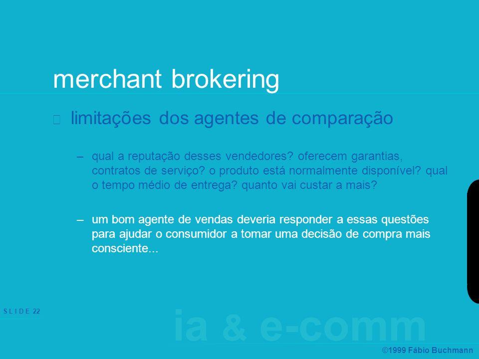 ia & e-comm S L I D E 22 ©1999 Fábio Buchmann merchant brokering limitações dos agentes de comparação –qual a reputação desses vendedores? oferecem ga
