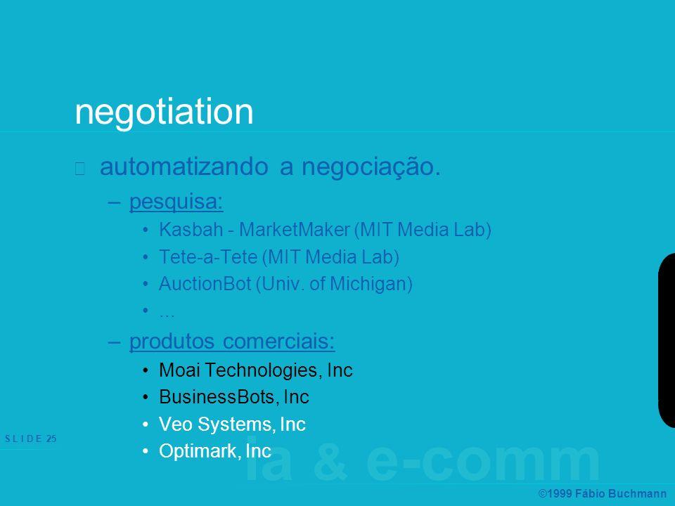 ia & e-comm S L I D E 25 ©1999 Fábio Buchmann negotiation automatizando a negociação. –pesquisa: Kasbah - MarketMaker (MIT Media Lab) Tete-a-Tete (MIT