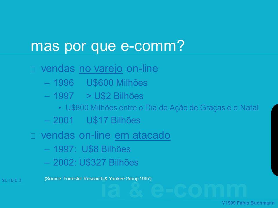 ia & e-comm S L I D E 3 ©1999 Fábio Buchmann mas por que e-comm? vendas no varejo on-line –1996 U$600 Milhões –1997 > U$2 Bilhões U$800 Milhões entre