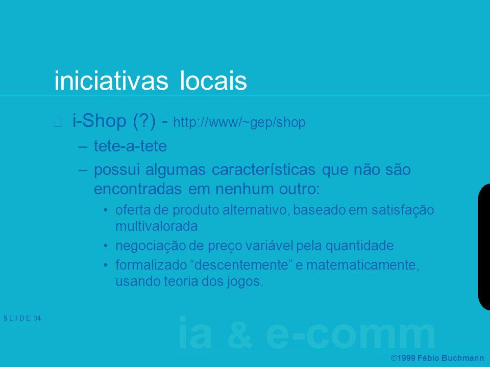 ia & e-comm S L I D E 34 ©1999 Fábio Buchmann iniciativas locais i-Shop (?) - http://www/~gep/shop –tete-a-tete –possui algumas características que nã