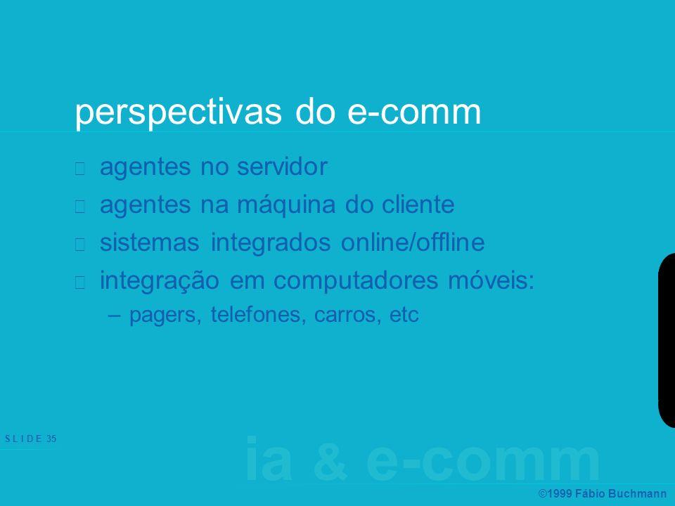 ia & e-comm S L I D E 35 ©1999 Fábio Buchmann perspectivas do e-comm agentes no servidor agentes na máquina do cliente sistemas integrados online/offline integração em computadores móveis: –pagers, telefones, carros, etc