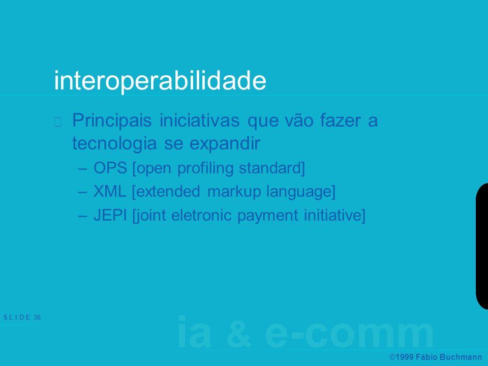 ia & e-comm S L I D E 36 ©1999 Fábio Buchmann interoperabilidade Principais iniciativas que vão fazer a tecnologia se expandir –OPS [open profiling standard] –XML [extended markup language] –JEPI [joint eletronic payment initiative]