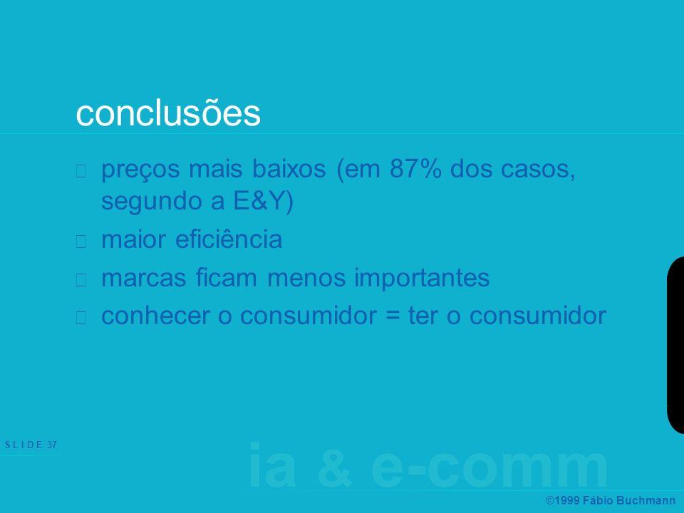 ia & e-comm S L I D E 37 ©1999 Fábio Buchmann conclusões preços mais baixos (em 87% dos casos, segundo a E&Y) maior eficiência marcas ficam menos impo