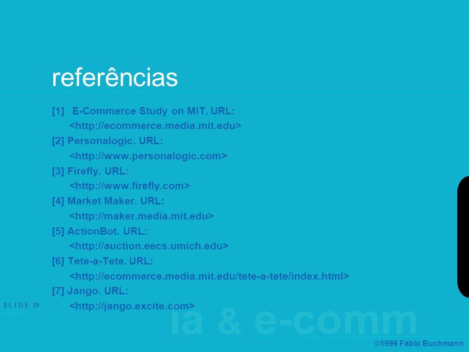 ia & e-comm S L I D E 39 ©1999 Fábio Buchmann referências [1] E-Commerce Study on MIT. URL: [2] Personalogic. URL: [3] Firefly. URL: [4] Market Maker.