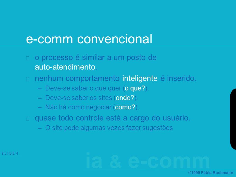 ia & e-comm S L I D E 4 ©1999 Fábio Buchmann e-comm convencional o processo é similar a um posto de auto-atendimento. nenhum comportamento inteligente
