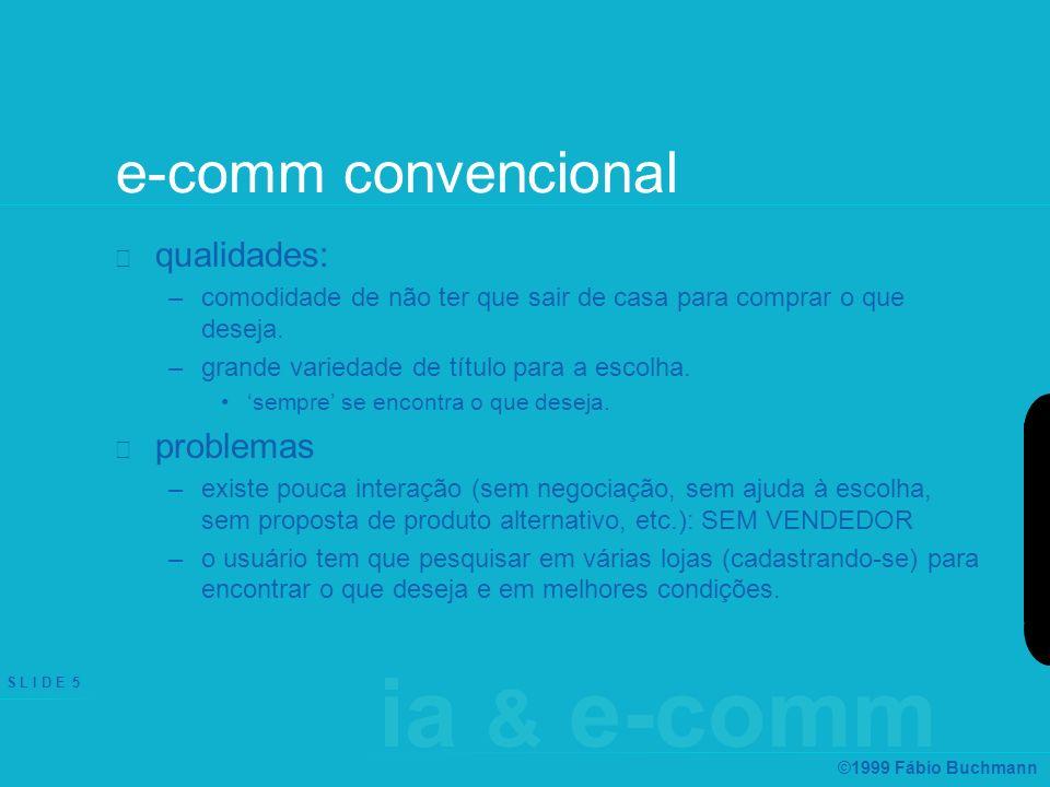 ia & e-comm S L I D E 16 ©1999 Fábio Buchmann product brokering agentes de recomendação –técnicas: baseadas em regras data-minig: –padrões relacionados a características de produtos –padrões entre consumidores filtros baseados em restrições –exemplos: amazon.com, barnesandnoble.com, ZDNet.com, mylaunch.com,...